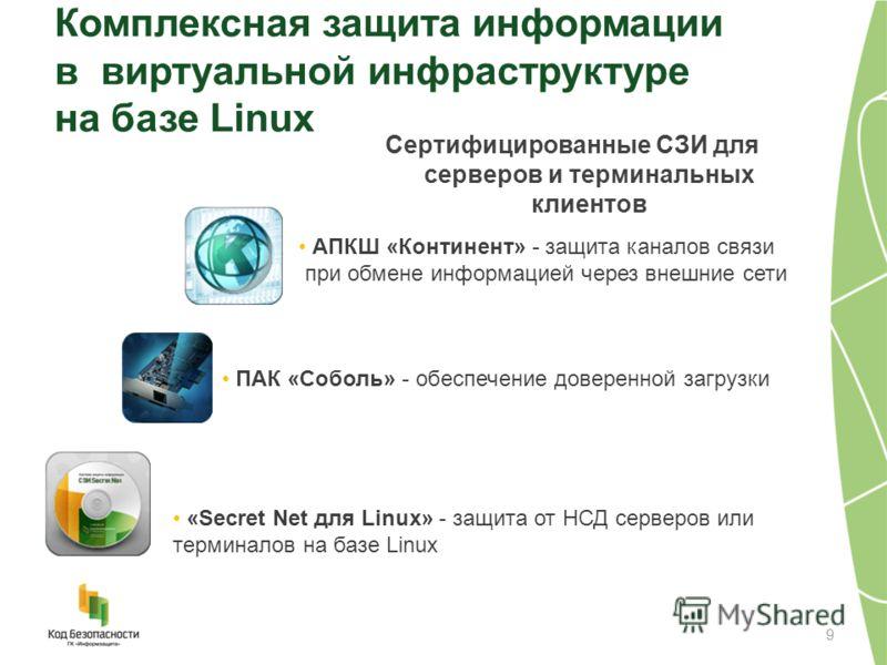Комплексная защита информации в виртуальной инфраструктуре на базе Linux Сертифицированные СЗИ для серверов и терминальных клиентов 9 «Secret Net для Linux» - защита от НСД серверов или терминалов на базе Linux ПАК «Соболь» - обеспечение доверенной з