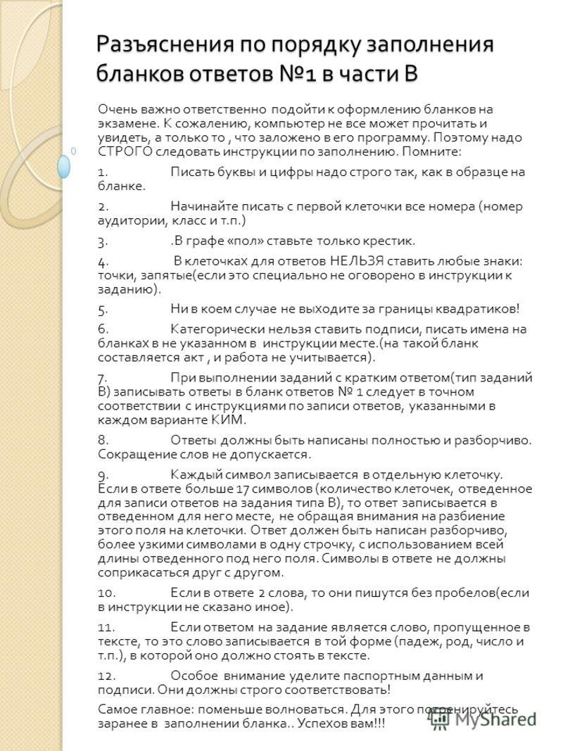Разъяснения по порядку заполнения бланков ответов 1 в части В Очень важно ответственно подойти к оформлению бланков на экзамене. К сожалению, компьютер не все может прочитать и увидеть, а только то, что заложено в его программу. Поэтому надо СТРОГО с