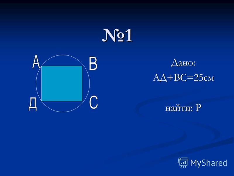 1 Дано:АД+ВС=25см найти: Р