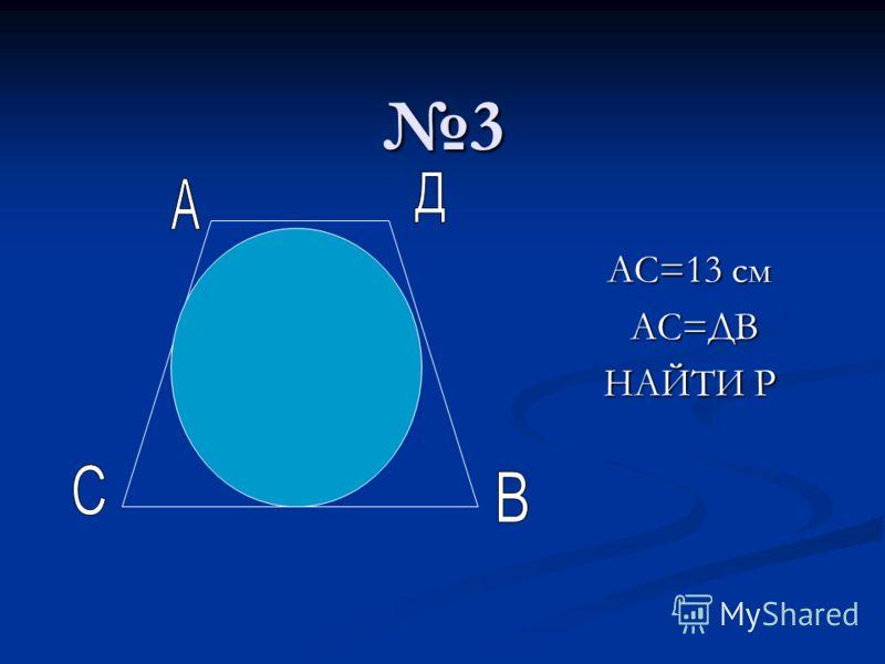3 АС=13 см АС=ДВ АС=ДВ НАЙТИ Р