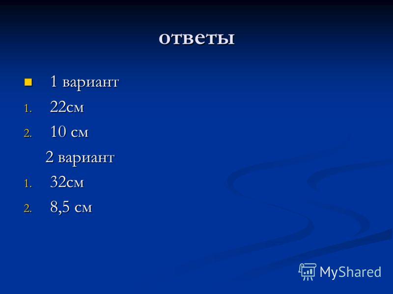 ответы 1 вариант 1 вариант 1. 22см 2. 10 см 2 вариант 2 вариант 1. 32см 2. 8,5 см