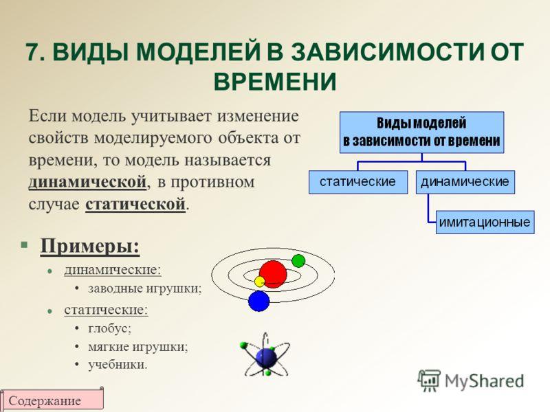 7. ВИДЫ МОДЕЛЕЙ В ЗАВИСИМОСТИ ОТ ВРЕМЕНИ §Примеры: l динамические: заводные игрушки; l статические: глобус; мягкие игрушки; учебники. Если модель учитывает изменение свойств моделируемого объекта от времени, то модель называется динамической, в проти