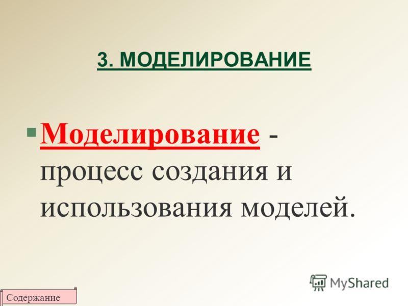 3. МОДЕЛИРОВАНИЕ §Моделирование - процесс создания и использования моделей. Содержание