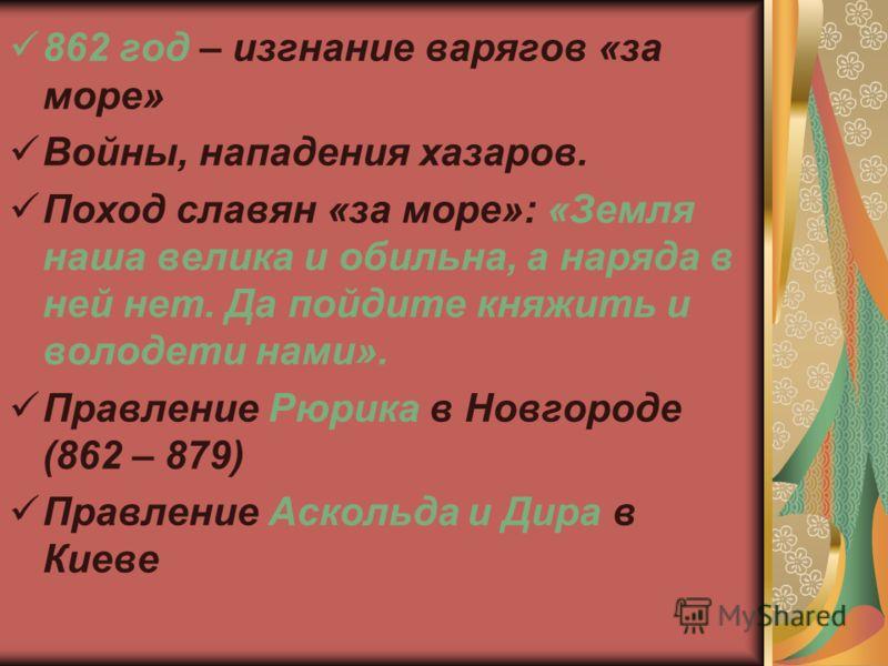 862 год – изгнание варягов «за море» Войны, нападения хазаров. Поход славян «за море»: «Земля наша велика и обильна, а наряда в ней нет. Да пойдите княжить и володети нами». Правление Рюрика в Новгороде (862 – 879) Правление Аскольда и Дира в Киеве