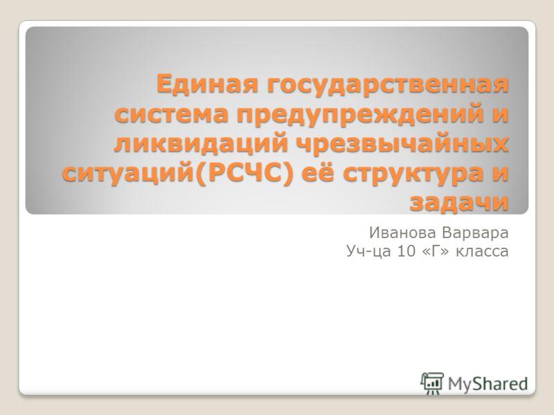 Единая государственная система предупреждений и ликвидаций чрезвычайных ситуаций(РСЧС) её структура и задачи Иванова Варвара Уч-ца 10 «Г» класса