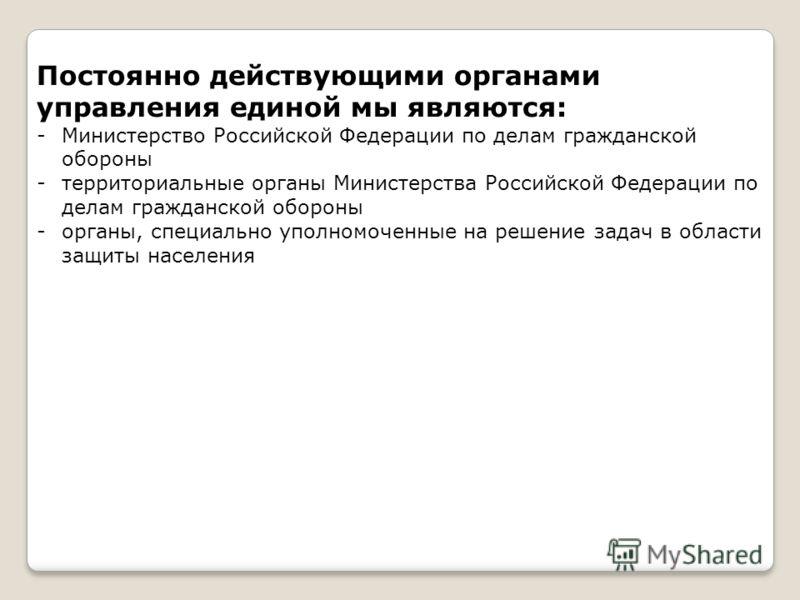 Постоянно действующими органами управления единой мы являются: -Министерство Российской Федерации по делам гражданской обороны -территориальные органы Министерства Российской Федерации по делам гражданской обороны -органы, специально уполномоченные н