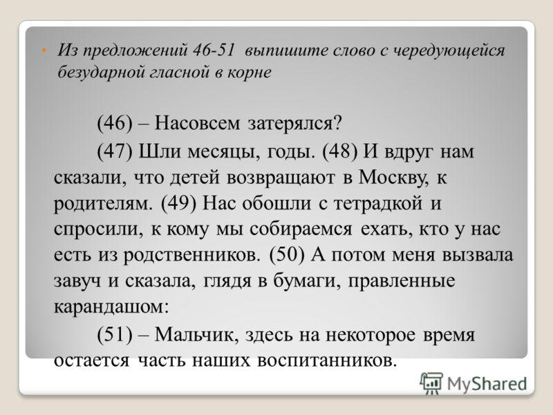 Из предложений 46-51 выпишите слово c чередующейся безударной гласной в корне (46) – Насовсем затерялся? (47) Шли месяцы, годы. (48) И вдруг нам сказали, что детей возвращают в Москву, к родителям. (49) Нас обошли с тетрадкой и спросили, к кому мы со