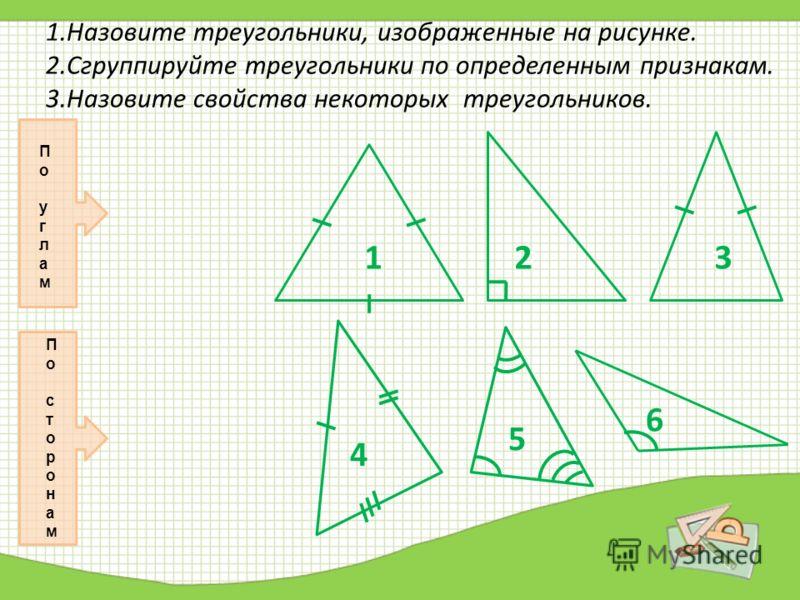 1.Назовите треугольники, изображенные на рисунке. 2.Сгруппируйте треугольники по определенным признакам. 3.Назовите свойства некоторых треугольников. П о у г л а м П о с т о р о н а м 1 1 3 3 4 6 5 2 2