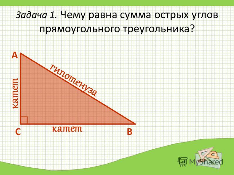 Задача 1. Чему равна сумма острых углов прямоугольного треугольника? А СВ гипотенуза катет