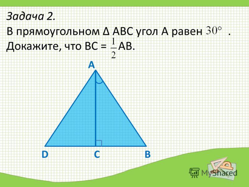 Задача 2. В прямоугольном Δ АВС угол А равен. Докажите, что ВС = АВ. ВD А С