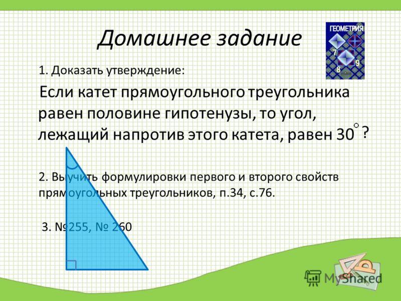 Домашнее задание Если катет прямоугольного треугольника равен половине гипотенузы, то угол, лежащий напротив этого катета, равен 30 1. Доказать утверждение: 2. Выучить формулировки первого и второго свойств прямоугольных треугольников, п.34, с.76. 3.