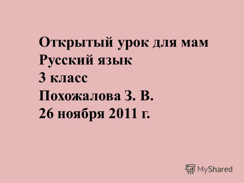 Открытый урок для мам Русский язык 3 класс Похожалова З. В. 26 ноября 2011 г.