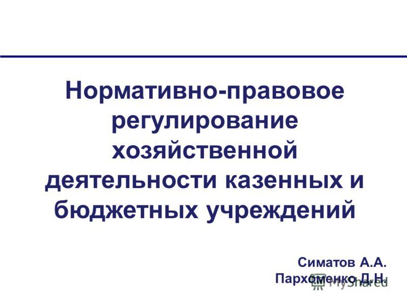 Нормативно-правовое регулирование хозяйственной деятельности казенных и бюджетных учреждений Симатов А.А. Пархоменко Д.Н.
