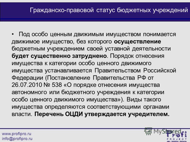 www.profipro.ru info@profipro.ru Гражданско-правовой статус бюджетных учреждений Под особо ценным движимым имуществом понимается движимое имущество, без которого осуществление бюджетным учреждением своей уставной деятельности будет существенно затруд