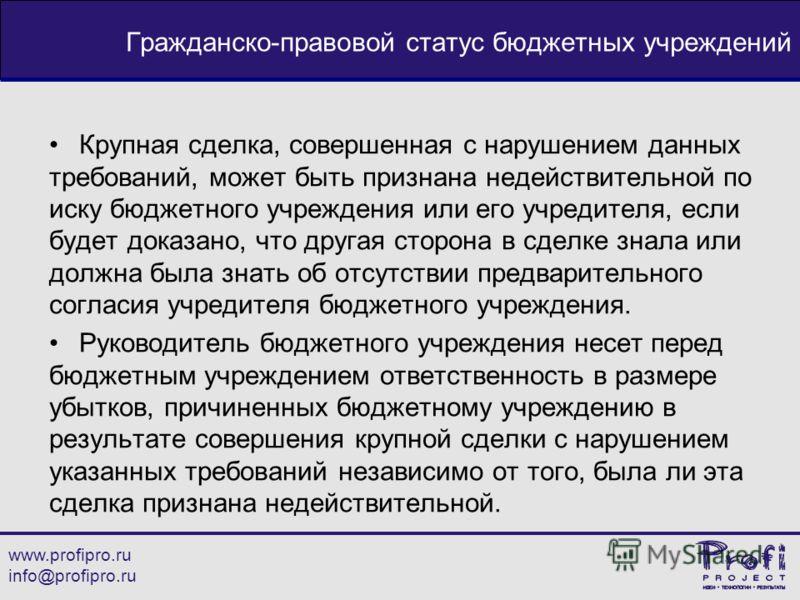 www.profipro.ru info@profipro.ru Гражданско-правовой статус бюджетных учреждений Крупная сделка, совершенная с нарушением данных требований, может быть признана недействительной по иску бюджетного учреждения или его учредителя, если будет доказано, ч
