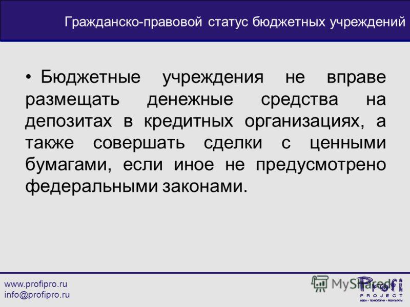 www.profipro.ru info@profipro.ru Гражданско-правовой статус бюджетных учреждений Бюджетные учреждения не вправе размещать денежные средства на депозитах в кредитных организациях, а также совершать сделки с ценными бумагами, если иное не предусмотрено