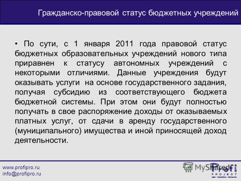 www.profipro.ru info@profipro.ru Гражданско-правовой статус бюджетных учреждений По сути, с 1 января 2011 года правовой статус бюджетных образовательных учреждений нового типа приравнен к статусу автономных учреждений с некоторыми отличиями. Данные у