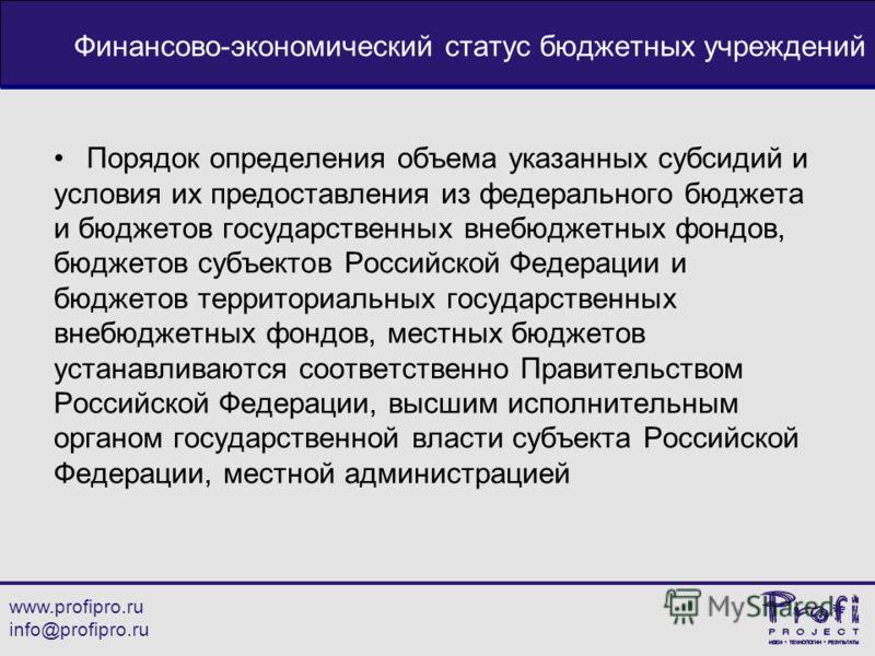 www.profipro.ru info@profipro.ru Финансово-экономический статус бюджетных учреждений Порядок определения объема указанных субсидий и условия их предоставления из федерального бюджета и бюджетов государственных внебюджетных фондов, бюджетов субъектов