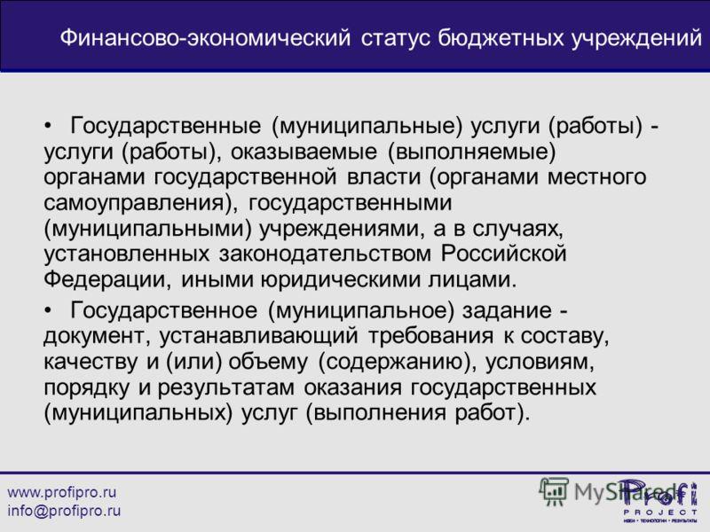 www.profipro.ru info@profipro.ru Финансово-экономический статус бюджетных учреждений Государственные (муниципальные) услуги (работы) - услуги (работы), оказываемые (выполняемые) органами государственной власти (органами местного самоуправления), госу