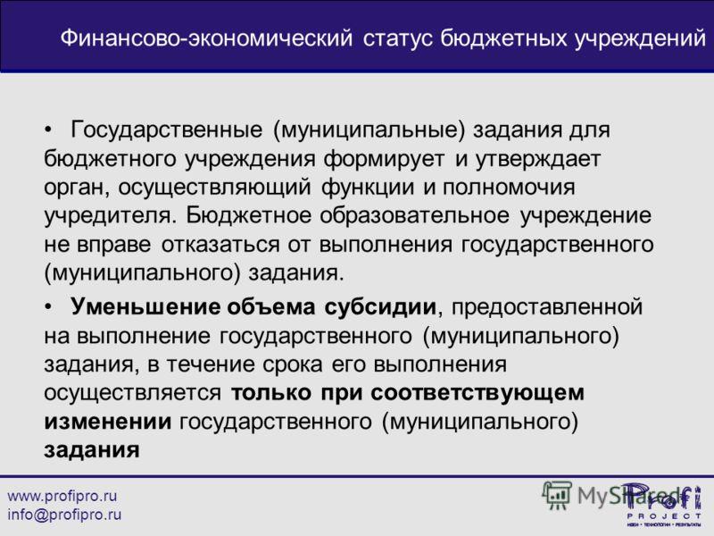 www.profipro.ru info@profipro.ru Финансово-экономический статус бюджетных учреждений Государственные (муниципальные) задания для бюджетного учреждения формирует и утверждает орган, осуществляющий функции и полномочия учредителя. Бюджетное образовател