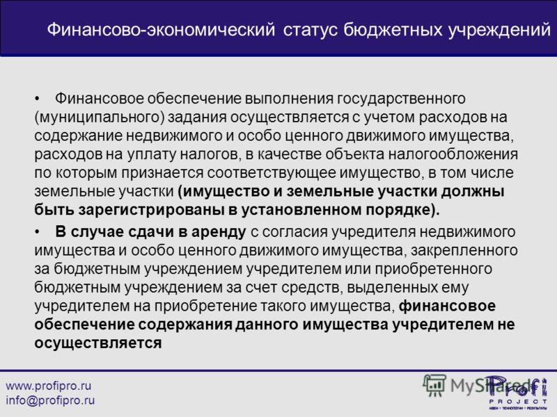 www.profipro.ru info@profipro.ru Финансово-экономический статус бюджетных учреждений Финансовое обеспечение выполнения государственного (муниципального) задания осуществляется с учетом расходов на содержание недвижимого и особо ценного движимого имущ