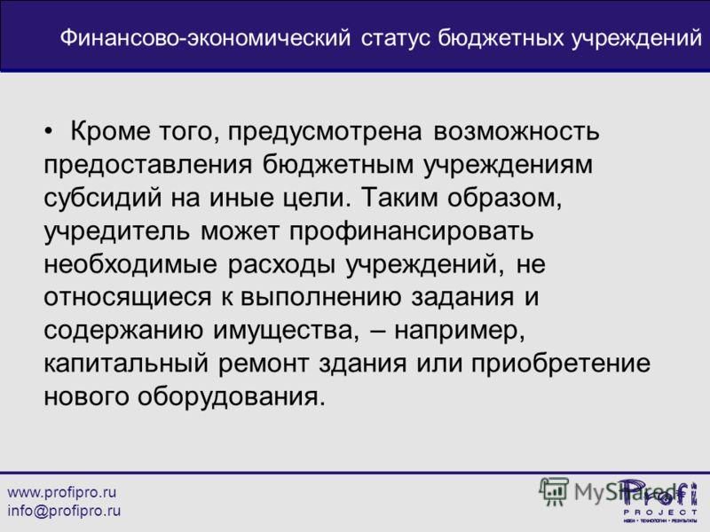 www.profipro.ru info@profipro.ru Финансово-экономический статус бюджетных учреждений Кроме того, предусмотрена возможность предоставления бюджетным учреждениям субсидий на иные цели. Таким образом, учредитель может профинансировать необходимые расход