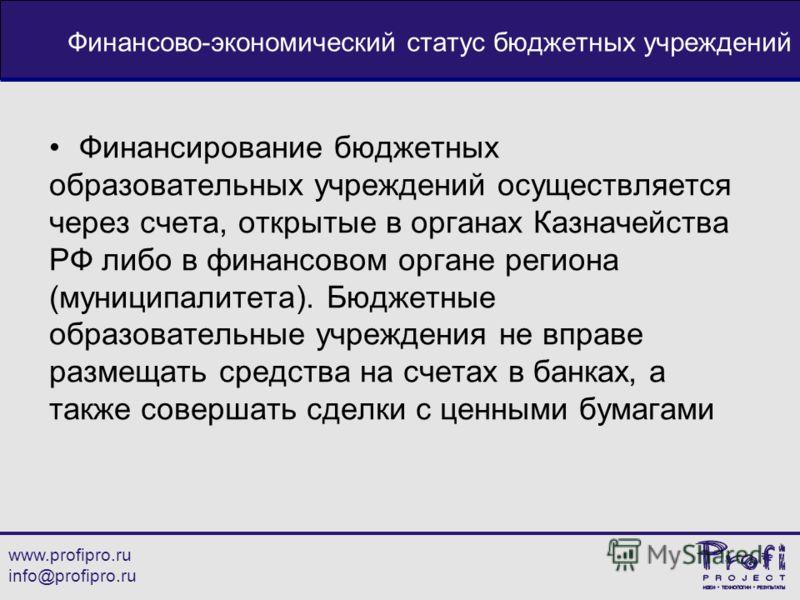 www.profipro.ru info@profipro.ru Финансово-экономический статус бюджетных учреждений Финансирование бюджетных образовательных учреждений осуществляется через счета, открытые в органах Казначейства РФ либо в финансовом органе региона (муниципалитета).