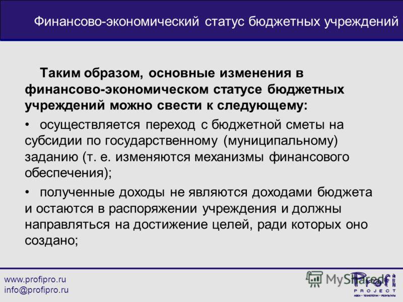 www.profipro.ru info@profipro.ru Финансово-экономический статус бюджетных учреждений Таким образом, основные изменения в финансово-экономическом статусе бюджетных учреждений можно свести к следующему: осуществляется переход с бюджетной сметы на субси