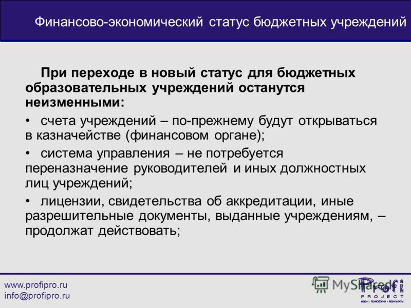 www.profipro.ru info@profipro.ru Финансово-экономический статус бюджетных учреждений При переходе в новый статус для бюджетных образовательных учреждений останутся неизменными: счета учреждений – по-прежнему будут открываться в казначействе (финансов