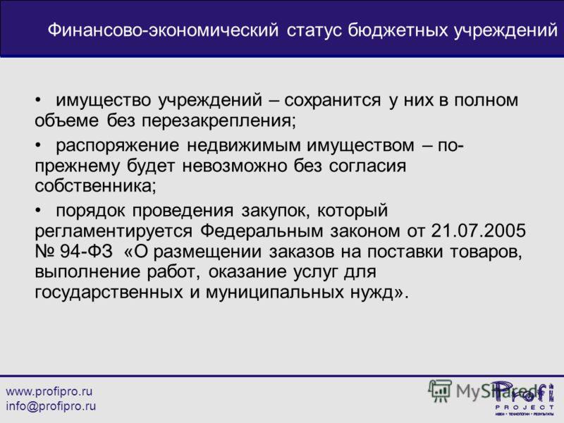www.profipro.ru info@profipro.ru Финансово-экономический статус бюджетных учреждений имущество учреждений – сохранится у них в полном объеме без перезакрепления; распоряжение недвижимым имуществом – по- прежнему будет невозможно без согласия собствен