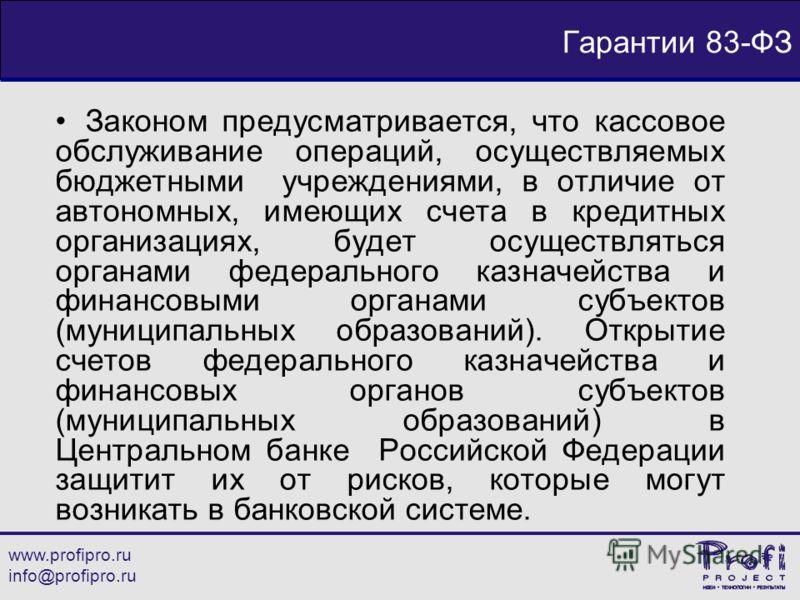 www.profipro.ru info@profipro.ru Гарантии 83-ФЗ Законом предусматривается, что кассовое обслуживание операций, осуществляемых бюджетными учреждениями, в отличие от автономных, имеющих счета в кредитных организациях, будет осуществляться органами феде