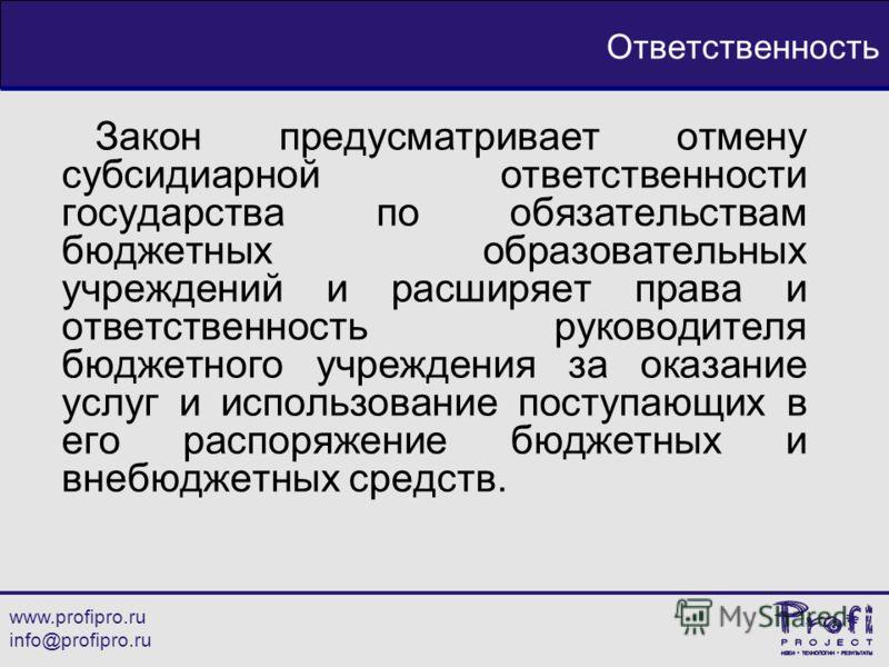 www.profipro.ru info@profipro.ru Ответственность Закон предусматривает отмену субсидиарной ответственности государства по обязательствам бюджетных образовательных учреждений и расширяет права и ответственность руководителя бюджетного учреждения за ок
