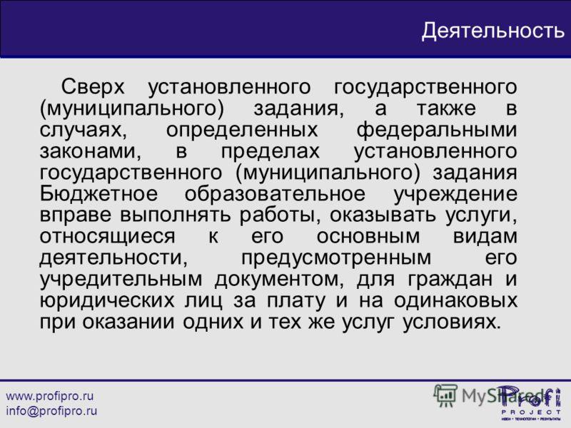 www.profipro.ru info@profipro.ru Деятельность Сверх установленного государственного (муниципального) задания, а также в случаях, определенных федеральными законами, в пределах установленного государственного (муниципального) задания Бюджетное образов