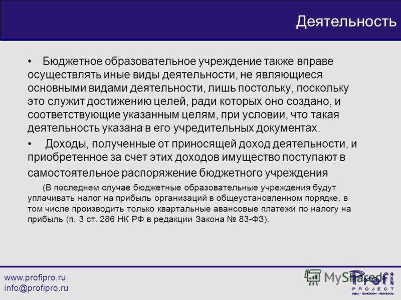 www.profipro.ru info@profipro.ru Деятельность Бюджетное образовательное учреждение также вправе осуществлять иные виды деятельности, не являющиеся основными видами деятельности, лишь постольку, поскольку это служит достижению целей, ради которых оно