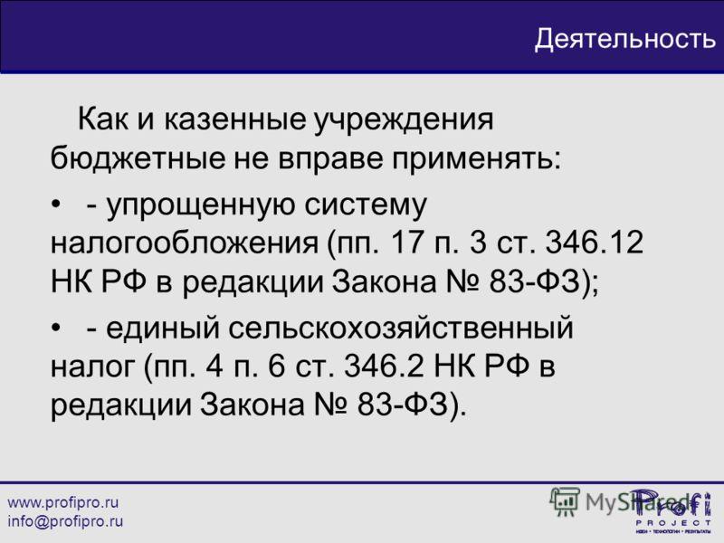 www.profipro.ru info@profipro.ru Деятельность Как и казенные учреждения бюджетные не вправе применять: - упрощенную систему налогообложения (пп. 17 п. 3 ст. 346.12 НК РФ в редакции Закона 83-ФЗ); - единый сельскохозяйственный налог (пп. 4 п. 6 ст. 34