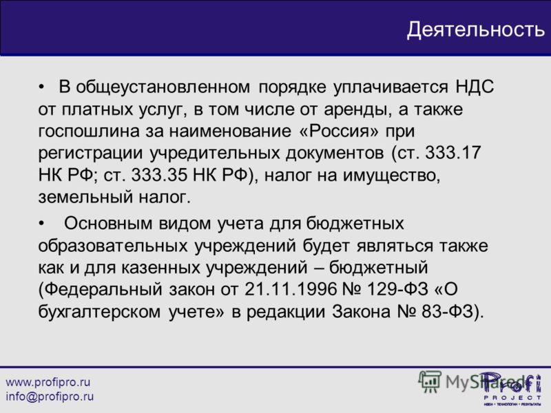 www.profipro.ru info@profipro.ru Деятельность В общеустановленном порядке уплачивается НДС от платных услуг, в том числе от аренды, а также госпошлина за наименование «Россия» при регистрации учредительных документов (ст. 333.17 НК РФ; ст. 333.35 НК