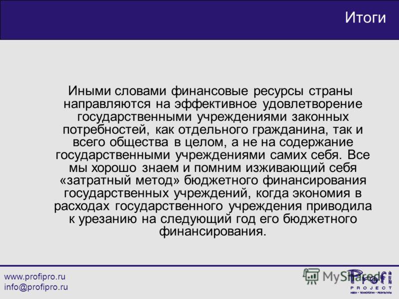 www.profipro.ru info@profipro.ru Итоги Иными словами финансовые ресурсы страны направляются на эффективное удовлетворение государственными учреждениями законных потребностей, как отдельного гражданина, так и всего общества в целом, а не на содержание