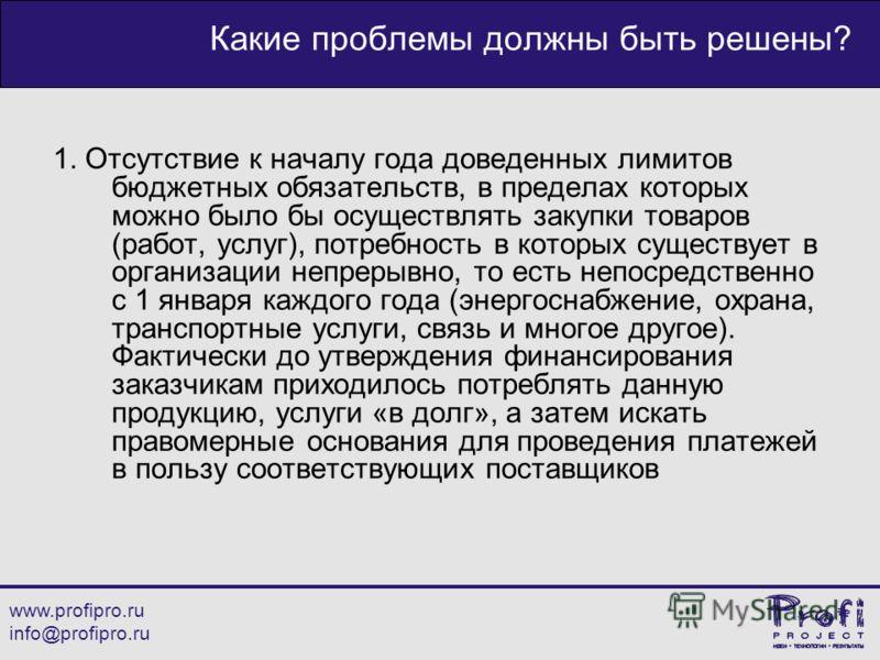 www.profipro.ru info@profipro.ru Какие проблемы должны быть решены? 1. Отсутствие к началу года доведенных лимитов бюджетных обязательств, в пределах которых можно было бы осуществлять закупки товаров (работ, услуг), потребность в которых существует