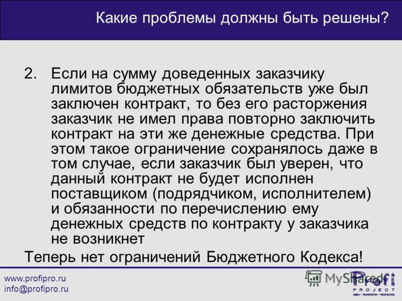 www.profipro.ru info@profipro.ru Какие проблемы должны быть решены? 2.Если на сумму доведенных заказчику лимитов бюджетных обязательств уже был заключен контракт, то без его расторжения заказчик не имел права повторно заключить контракт на эти же ден