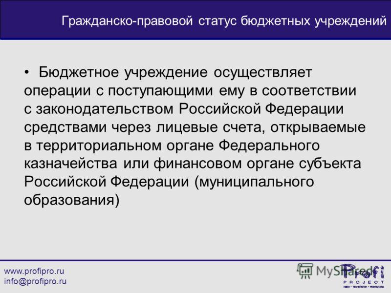 www.profipro.ru info@profipro.ru Гражданско-правовой статус бюджетных учреждений Бюджетное учреждение осуществляет операции с поступающими ему в соответствии с законодательством Российской Федерации средствами через лицевые счета, открываемые в терри