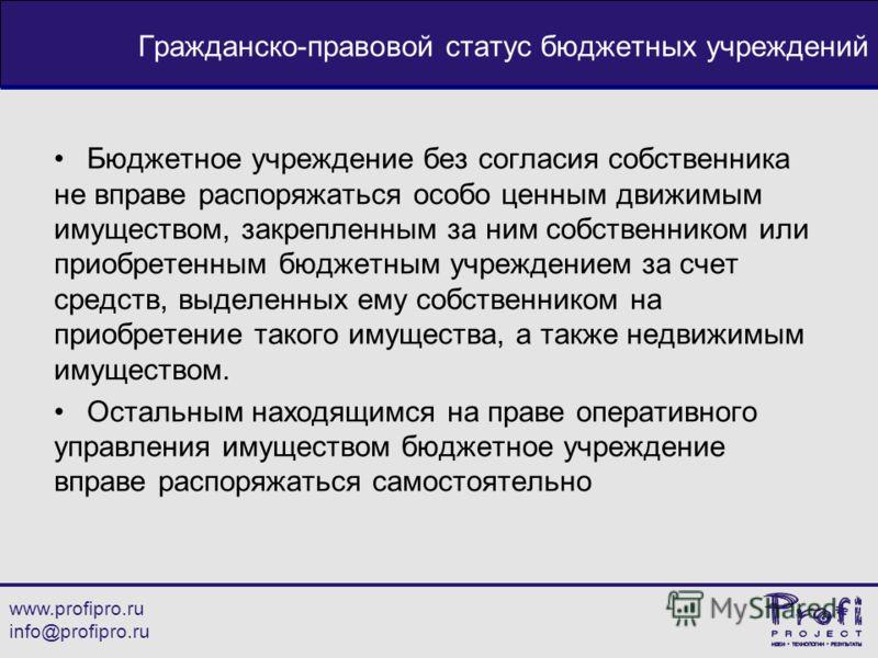 www.profipro.ru info@profipro.ru Гражданско-правовой статус бюджетных учреждений Бюджетное учреждение без согласия собственника не вправе распоряжаться особо ценным движимым имуществом, закрепленным за ним собственником или приобретенным бюджетным уч