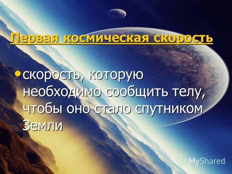 Первая космическая скорость Первая космическая скорость скорость, которую необходимо сообщить телу, чтобы оно стало спутником Земли скорость, которую необходимо сообщить телу, чтобы оно стало спутником Земли