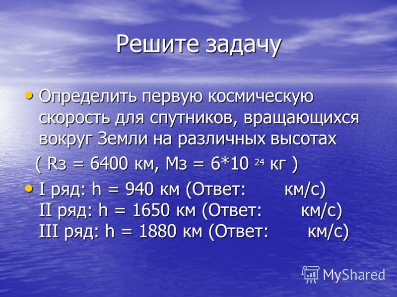 Решите задачу Определить первую космическую скорость для спутников, вращающихся вокруг Земли на различных высотах Определить первую космическую скорость для спутников, вращающихся вокруг Земли на различных высотах ( Rз = 6400 км, Мз = 6*10 24 кг ) (