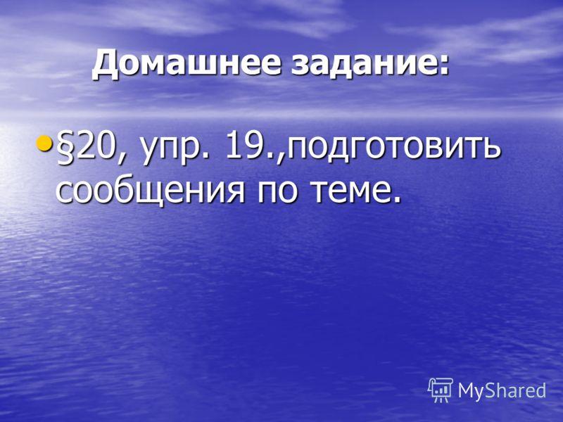 Домашнее задание: Домашнее задание: §20, упр. 19.,подготовить сообщения по теме. §20, упр. 19.,подготовить сообщения по теме.