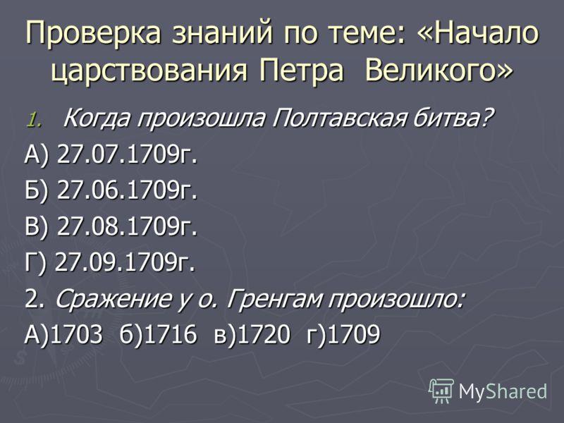 Проверка знаний по теме: «Начало царствования Петра Великого» 1. Когда произошла Полтавская битва? А) 27.07.1709г. Б) 27.06.1709г. В) 27.08.1709г. Г) 27.09.1709г. 2. Сражение у о. Гренгам произошло: А)1703 б)1716 в)1720 г)1709