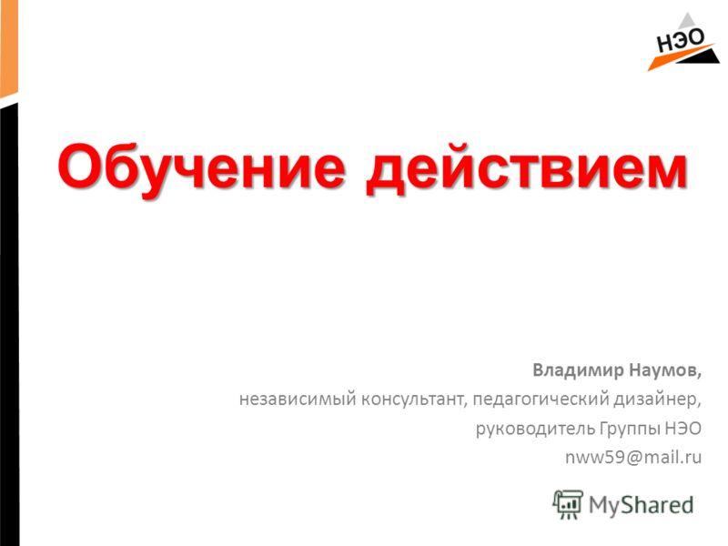 Обучение действием Владимир Наумов, независимый консультант, педагогический дизайнер, руководитель Группы НЭО nww59@mail.ru