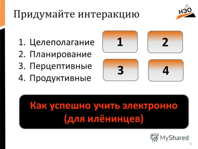 33 1.Целеполагание 2.Планирование 3.Перцептивные 4.Продуктивные 1 2 3 4 Придумайте интеракцию Как успешно учить электронно (для илёнинцев)
