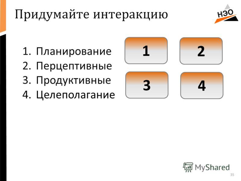 35 1.Планирование 2.Перцептивные 3.Продуктивные 4.Целеполагание Придумайте интеракцию 1 2 3 4