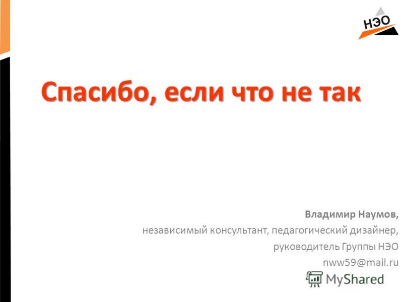 Спасибо, если что не так Владимир Наумов, независимый консультант, педагогический дизайнер, руководитель Группы НЭО nww59@mail.ru