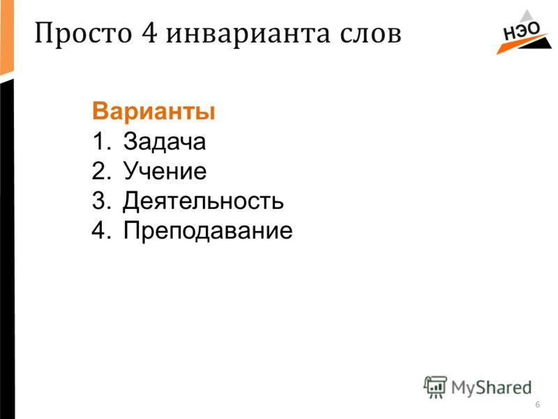 6 Варианты 1.Задача 2.Учение 3.Деятельность 4.Преподавание Просто 4 инварианта слов